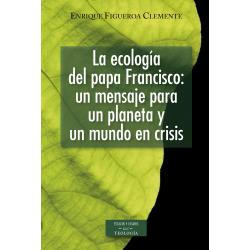 La ecología del papa Francisco: un mensaje para un planeta y un mundo en crisis