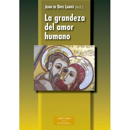 La grandeza del amor humano. Comentario al documento «La verdad del amor humano. Orientaciones sobre el amor conyugal, ...