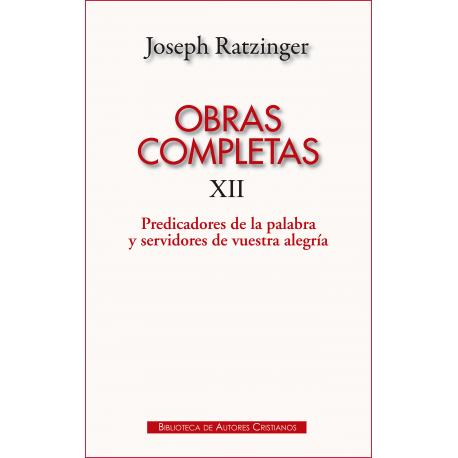 Obras completas de Joseph. Ratzinger. XII: Predicadores de la Palabra y servidores de vuestra alegría