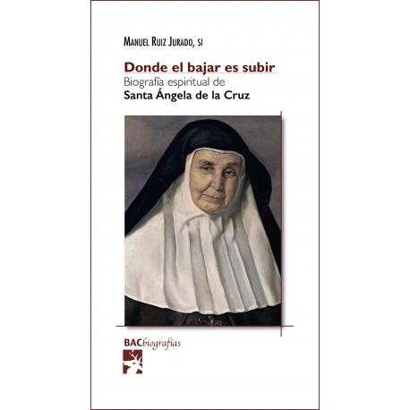 Donde el bajar es subir. Biografía espiritual de santa Ángela de la Cruz