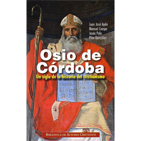 Osio de Córdoba. Un siglo de la historia del cristianismo: obras, documentos conciliares, testimonios